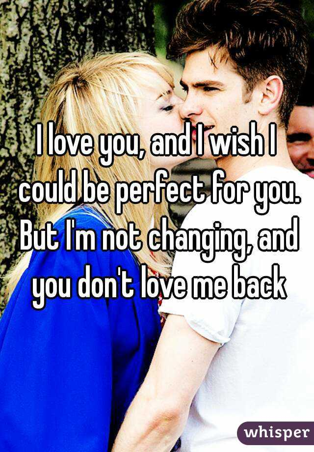 I love you, and I wish I could be perfect for you. But I'm not changing, and you don't love me back