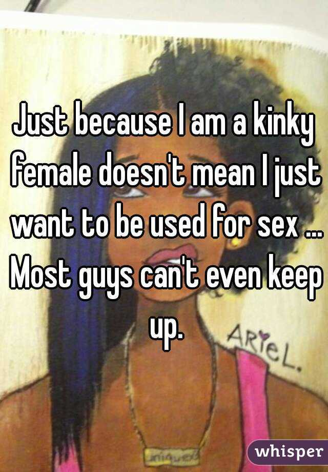 Just because I am a kinky female doesn't mean I just want to be used for sex ... Most guys can't even keep up.