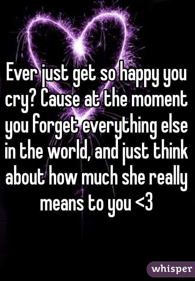 Ever just get so happy you cry? Cause at the moment you forget everything else in the world, and just think about how much she really means to you <3
