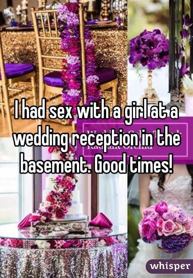 I had sex with a girl at a wedding reception in the basement. Good times!