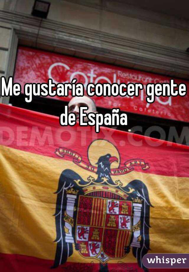 Me gustaría conocer gente de España