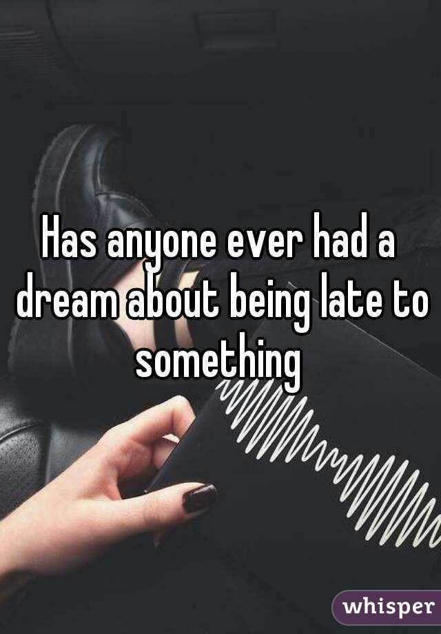 Has anyone ever had a dream about being late to something