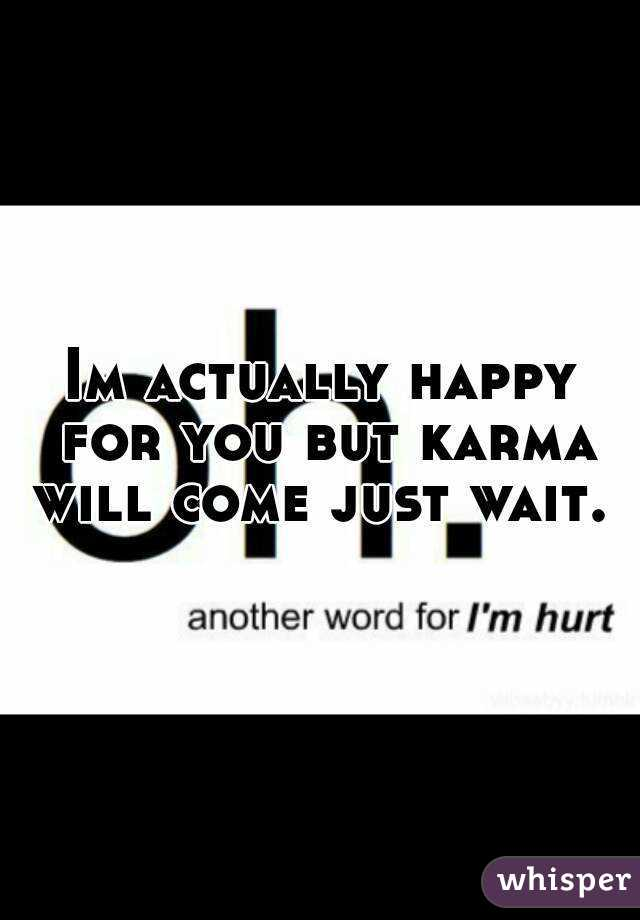 Im actually happy for you but karma will come just wait.