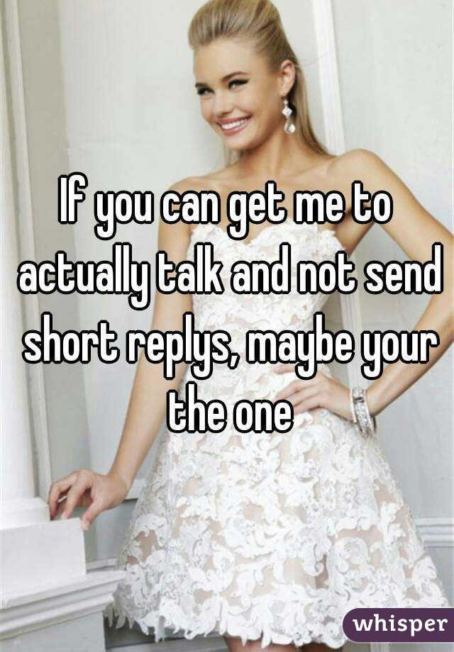 If you can get me to actually talk and not send short replys, maybe your the one