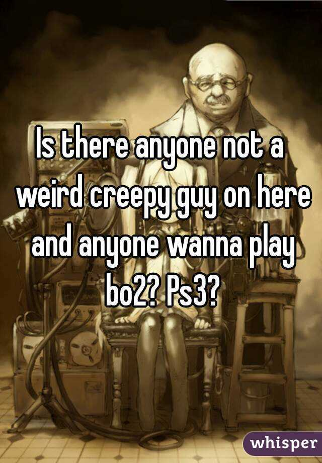 Is there anyone not a weird creepy guy on here and anyone wanna play bo2? Ps3?