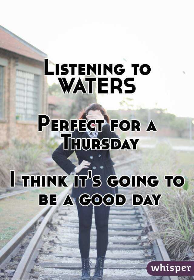 Listening to WATERS  Perfect for a Thursday  I think it's going to be a good day