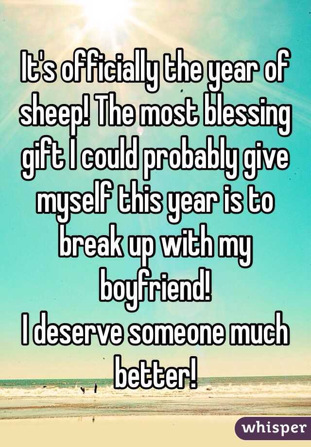 It's officially the year of sheep! The most blessing gift I could probably give myself this year is to break up with my boyfriend! I deserve someone much better!