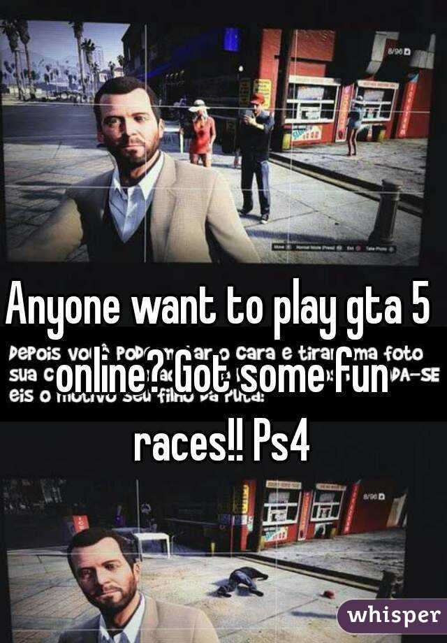 Anyone want to play gta 5 online? Got some fun races!! Ps4