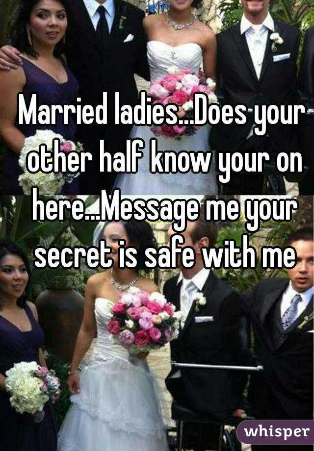 Married ladies...Does your other half know your on here...Message me your secret is safe with me