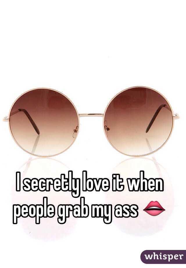 I secretly love it when people grab my ass 👄