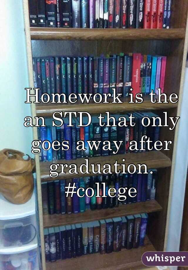 Homework is the an STD that only goes away after graduation.  #college
