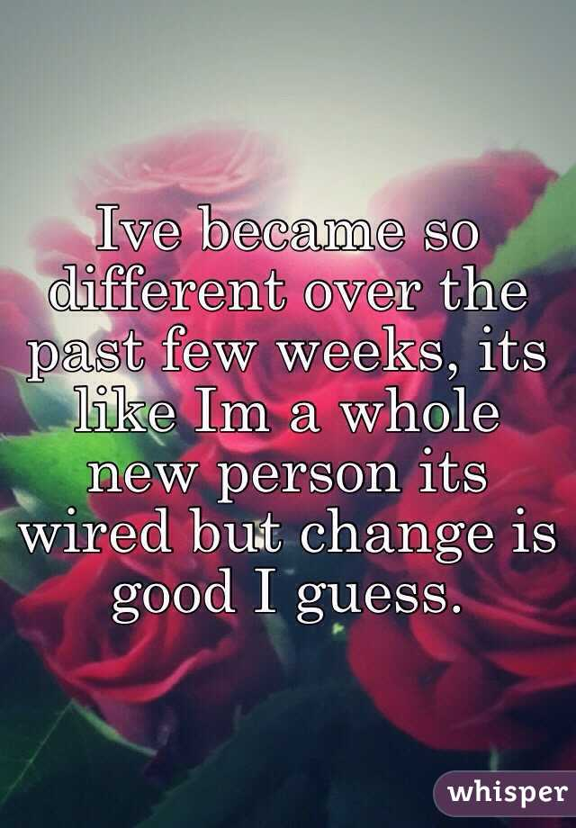 Ive became so different over the past few weeks, its like Im a whole new person its wired but change is good I guess.