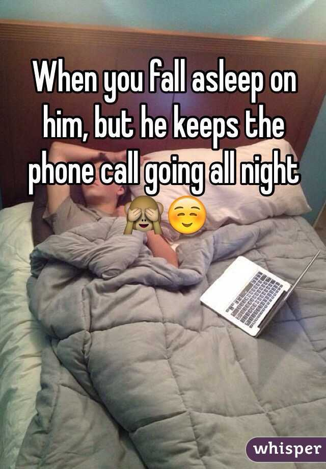 When you fall asleep on him, but he keeps the phone call going all night 🙈☺️