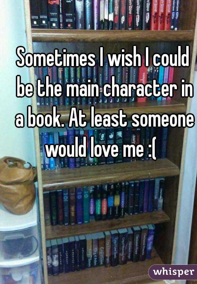 Sometimes I wish I could be the main character in a book. At least someone would love me :(