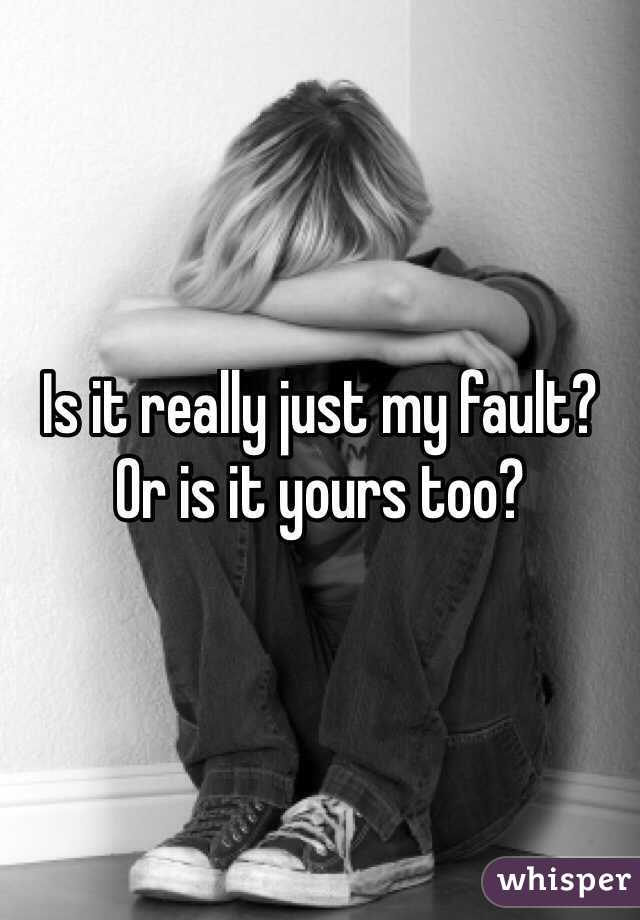 Is it really just my fault? Or is it yours too?