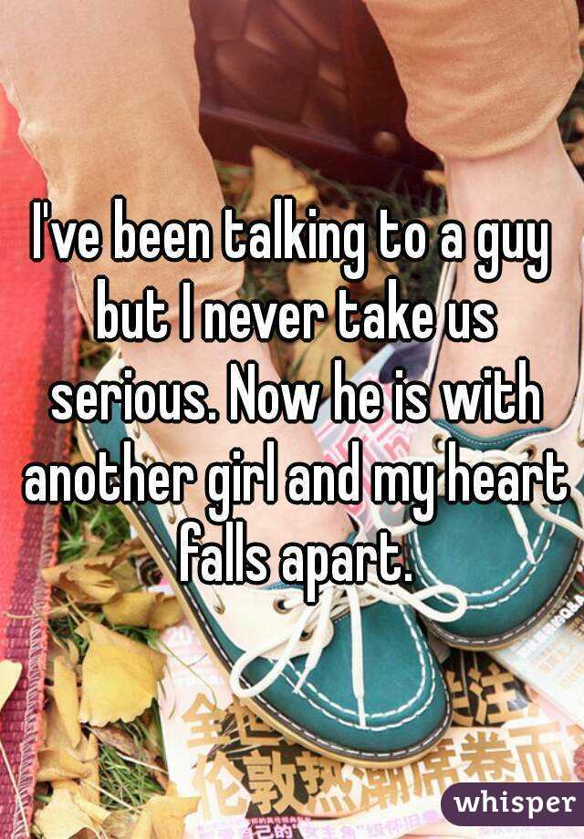 I've been talking to a guy but I never take us serious. Now he is with another girl and my heart falls apart.