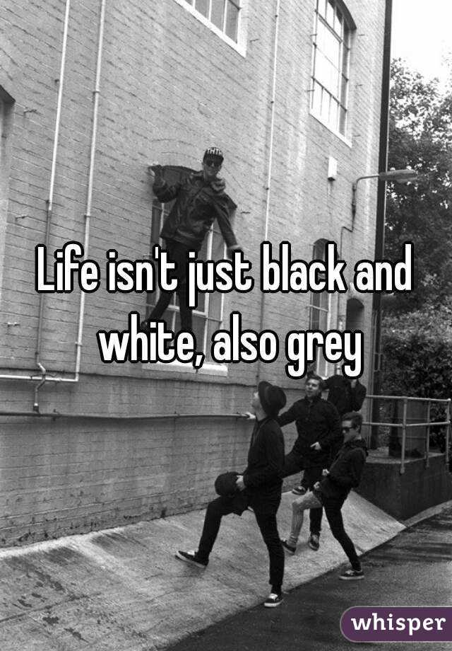 Life isn't just black and white, also grey