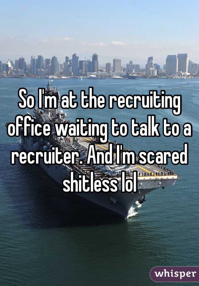 So I'm at the recruiting office waiting to talk to a recruiter. And I'm scared shitless lol