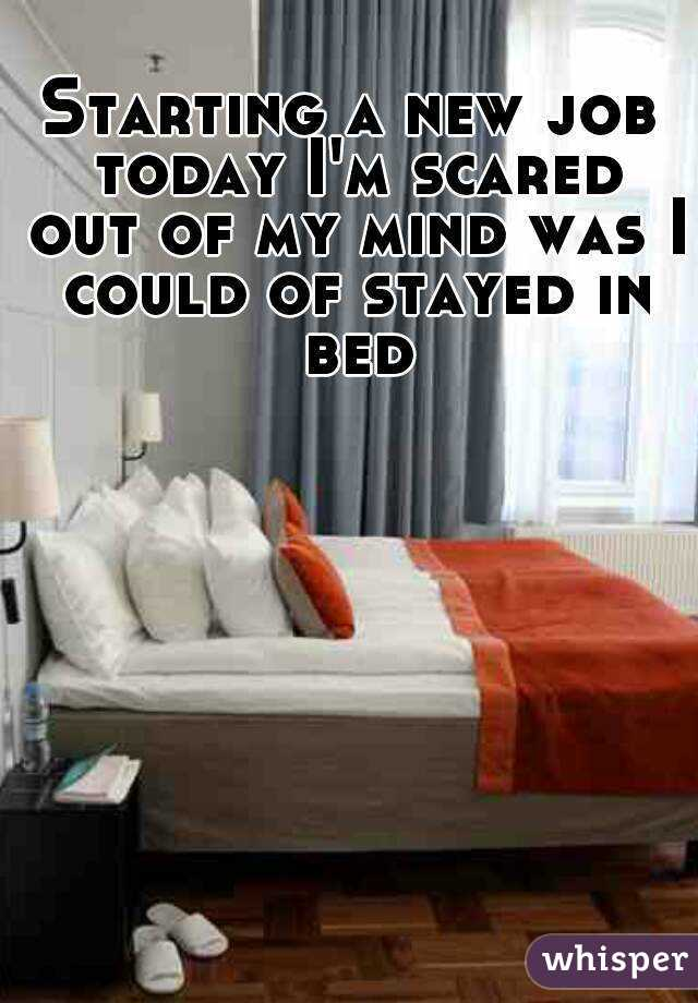 Starting a new job today I'm scared out of my mind was I could of stayed in bed