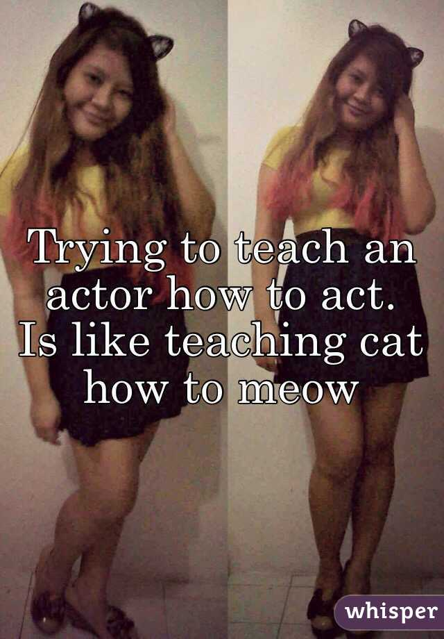 Trying to teach an actor how to act.  Is like teaching cat how to meow