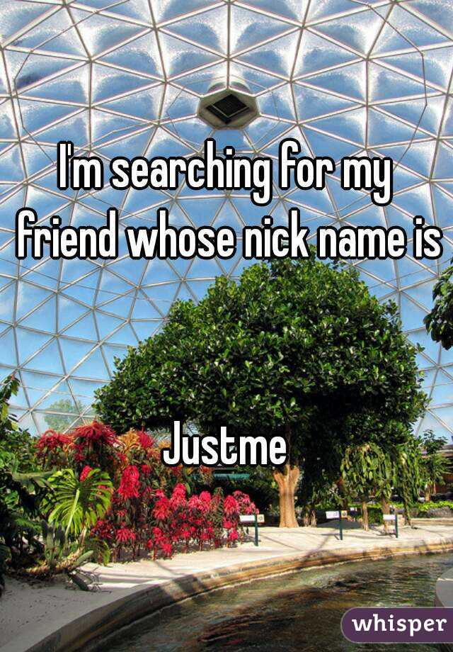 I'm searching for my friend whose nick name is   Justme