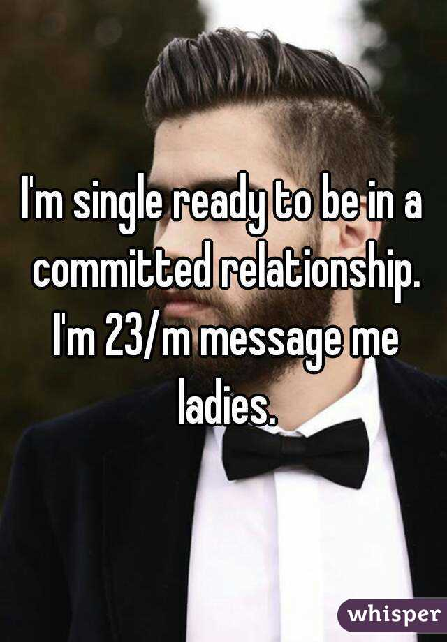 I'm single ready to be in a committed relationship. I'm 23/m message me ladies.