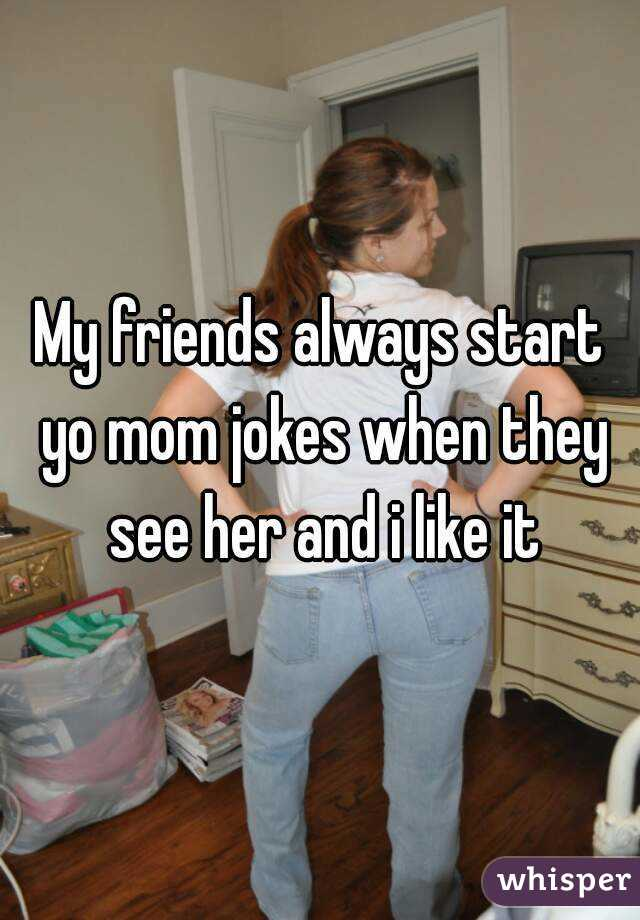 My friends always start yo mom jokes when they see her and i like it