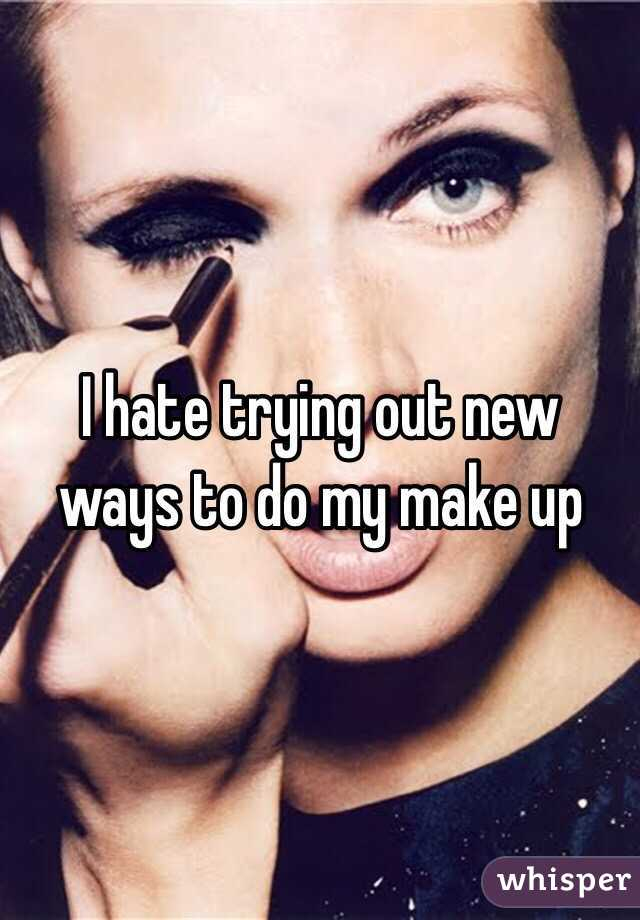 I hate trying out new ways to do my make up
