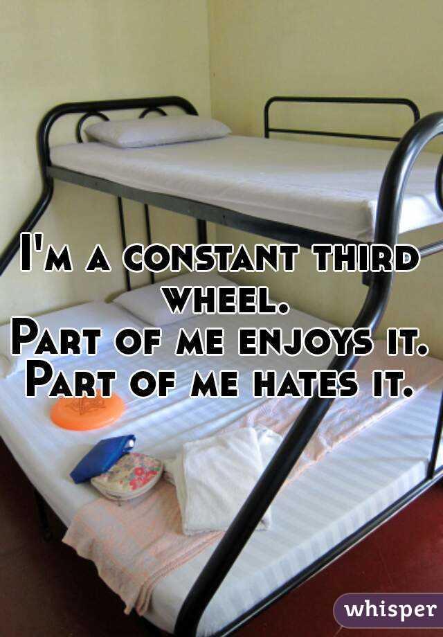 I'm a constant third wheel. Part of me enjoys it. Part of me hates it.