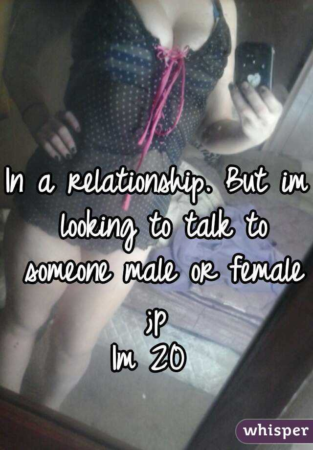 In a relationship. But im looking to talk to someone male or female ;p  Im 20