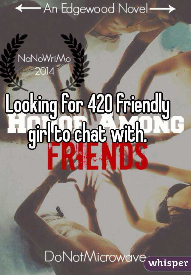 Looking for 420 friendly girl to chat with.