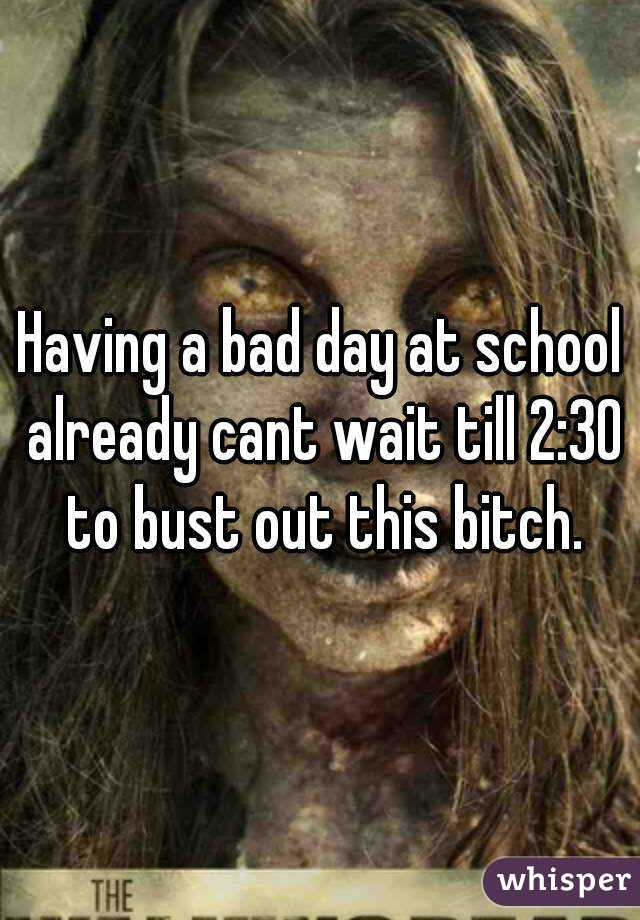 Having a bad day at school already cant wait till 2:30 to bust out this bitch.