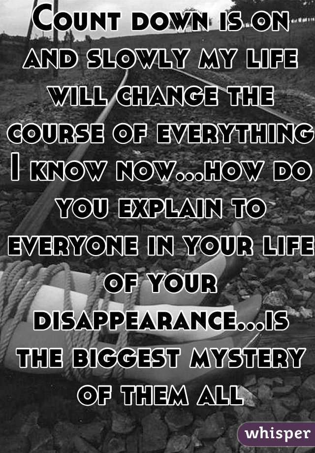 Count down is on and slowly my life will change the course of everything I know now...how do you explain to everyone in your life of your disappearance...is the biggest mystery of them all