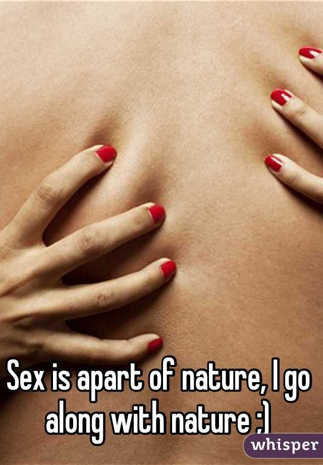 Sex is apart of nature, I go along with nature ;)