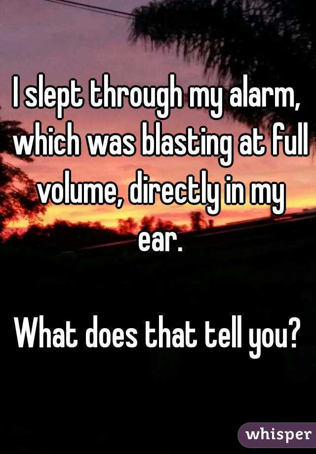 I slept through my alarm, which was blasting at full volume, directly in my ear.  What does that tell you?