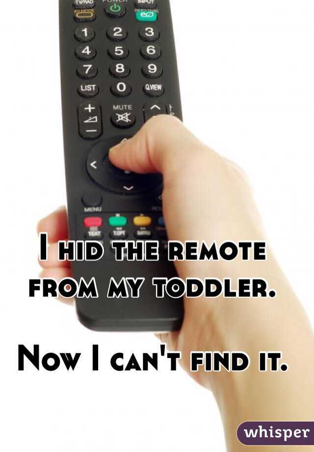 I hid the remote from my toddler.   Now I can't find it.