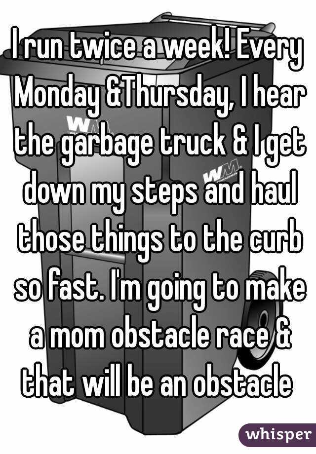 I run twice a week! Every Monday &Thursday, I hear the garbage truck & I get down my steps and haul those things to the curb so fast. I'm going to make a mom obstacle race & that will be an obstacle