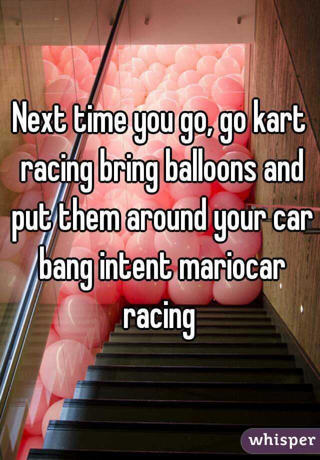 Next time you go, go kart racing bring balloons and put them around your car bang intent mariocar racing