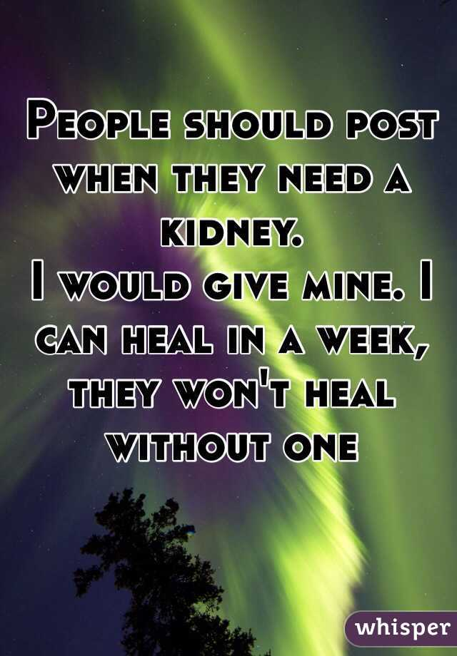 People should post when they need a kidney.  I would give mine. I can heal in a week, they won't heal without one