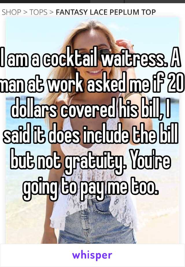 I am a cocktail waitress. A man at work asked me if 20 dollars covered his bill, I said it does include the bill but not gratuity. You're going to pay me too.