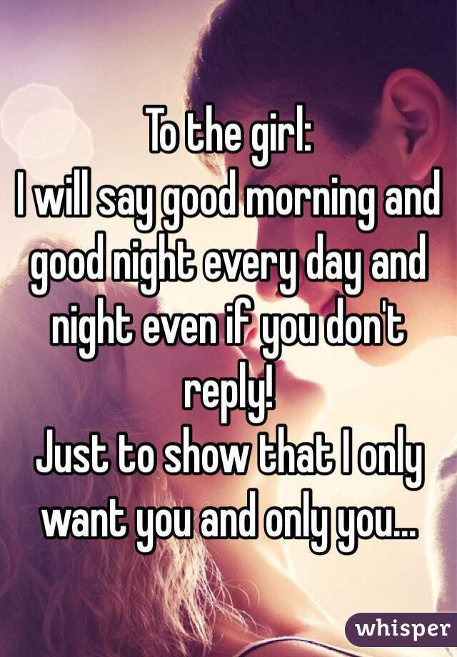 to the girl i will say good morning and good night every day and night even