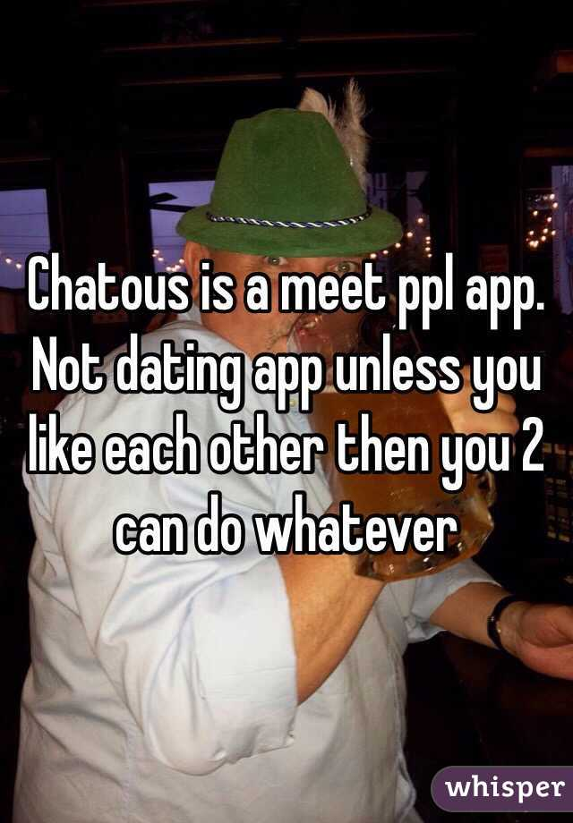 Chatous is a meet ppl app  Not dating app unless you like