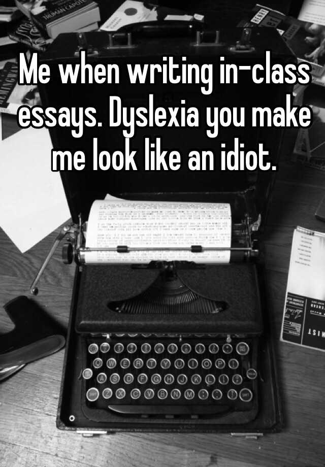 English Essays On Different Topics Me When Writing Inclass Essays Dyslexia You Make Me Look Like An Idiot English Essay About Environment also Writing Report For Payin Me When Writing Inclass Essays Dyslexia You Make Me Look Like An  Essay On Healthy Eating Habits