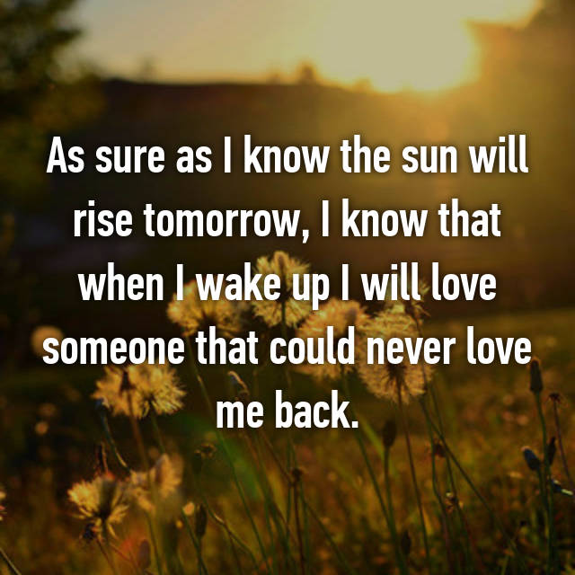 As sure as I know the sun will rise tomorrow, I know that when I wake up I will love someone that could never love me back.