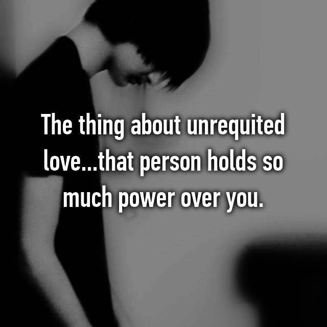 The thing about unrequited love...that person holds so much power over you.
