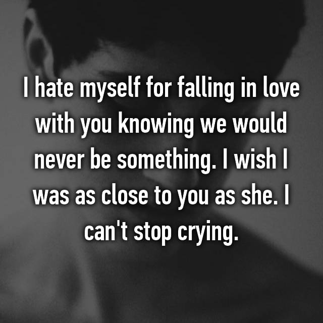 I hate myself for falling in love with you knowing we would never be something. I wish I was as close to you as she. I can't stop crying.