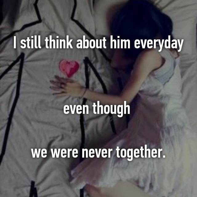 I still think about him everyday   even though   we were never together.