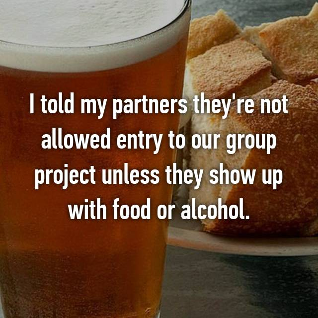 I told my partners they're not allowed entry to our group project unless they show up with food or alcohol.
