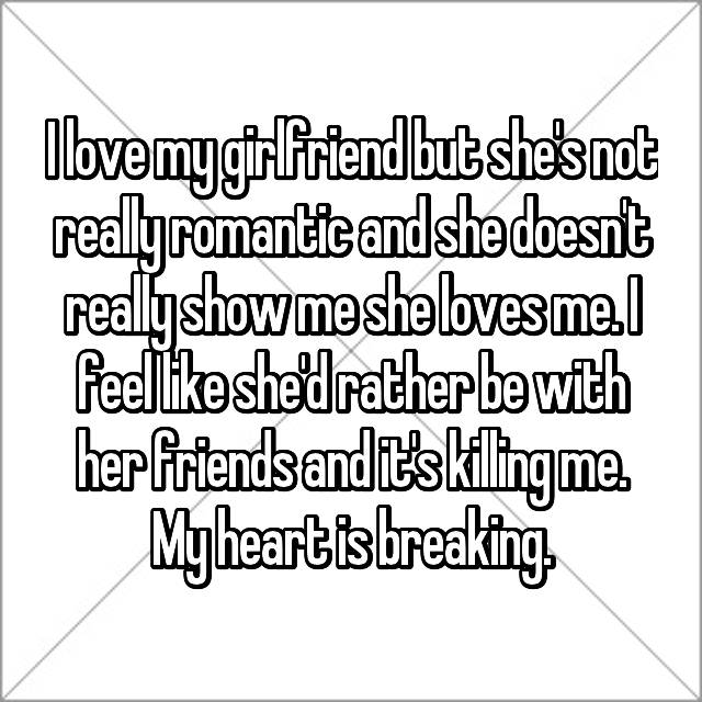 I love my girlfriend but she's not really romantic and she doesn't really show me she loves me. I feel like she'd rather be with her friends and it's killing me. My heart is breaking.