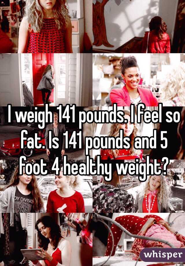 I weigh 141 pounds  I feel so fat  Is 141 pounds and 5 foot